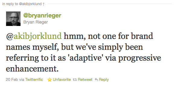 @bryanrieger Bryan Rieger: @akibjorklund hmm, not one for brand names myself, but we've simply been referring to it as 'adaptive' via progressive enhancement. – 20 Feb via Twitterrific