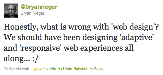 @bryanrieger Bryan Rieger: Honestly, what is wrong with 'web design'? We should have been designing 'adaptive' and 'responsive' web experiences all along... :/ – 24 Apr via web